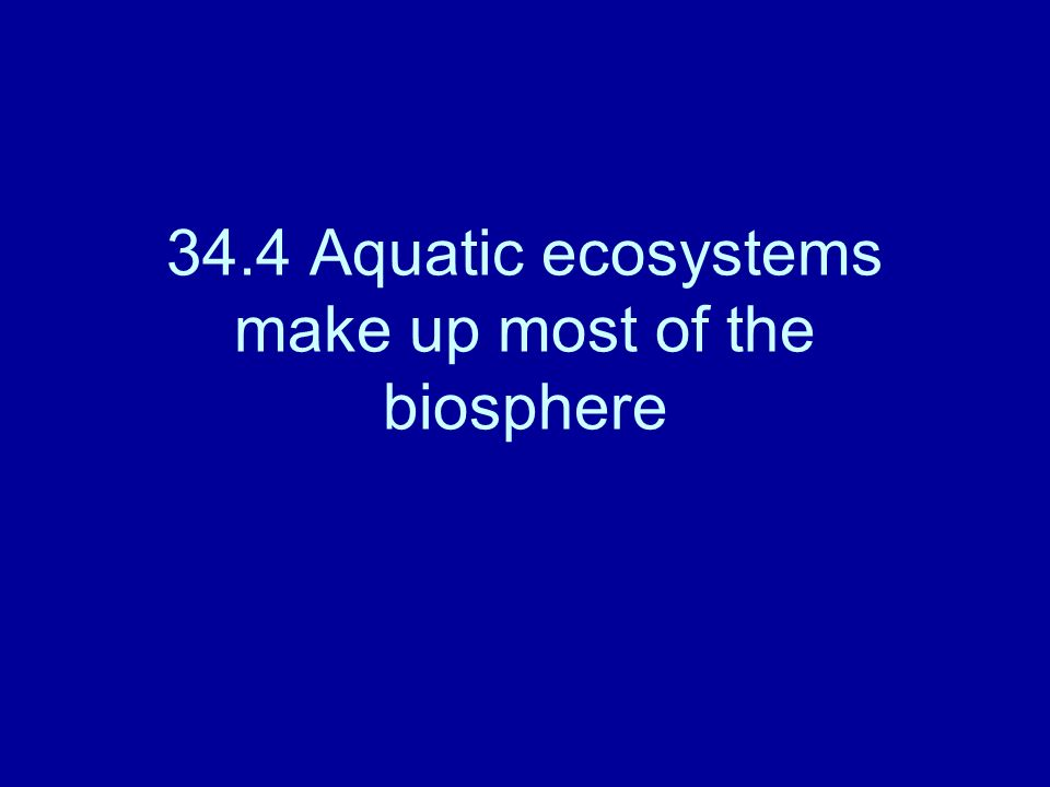 34.4 Aquatic ecosystems make up most of the biosphere