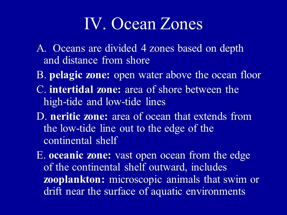 IV. Ocean Zones A. Oceans are divided 4 zones based on depth and distance from shore B. pelagic zone: open water above the ocean floor C. intertidal z