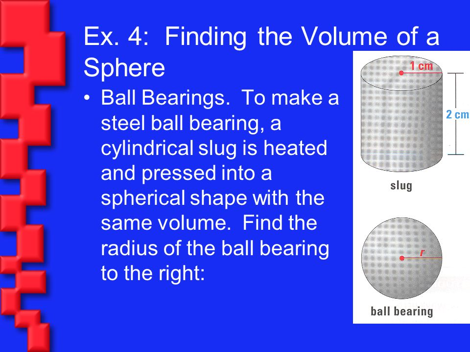 Ex. 4: Finding the Volume of a Sphere Ball Bearings. To make a steel ball bearing, a cylindrical slug is heated and pressed into a spherical shape wit