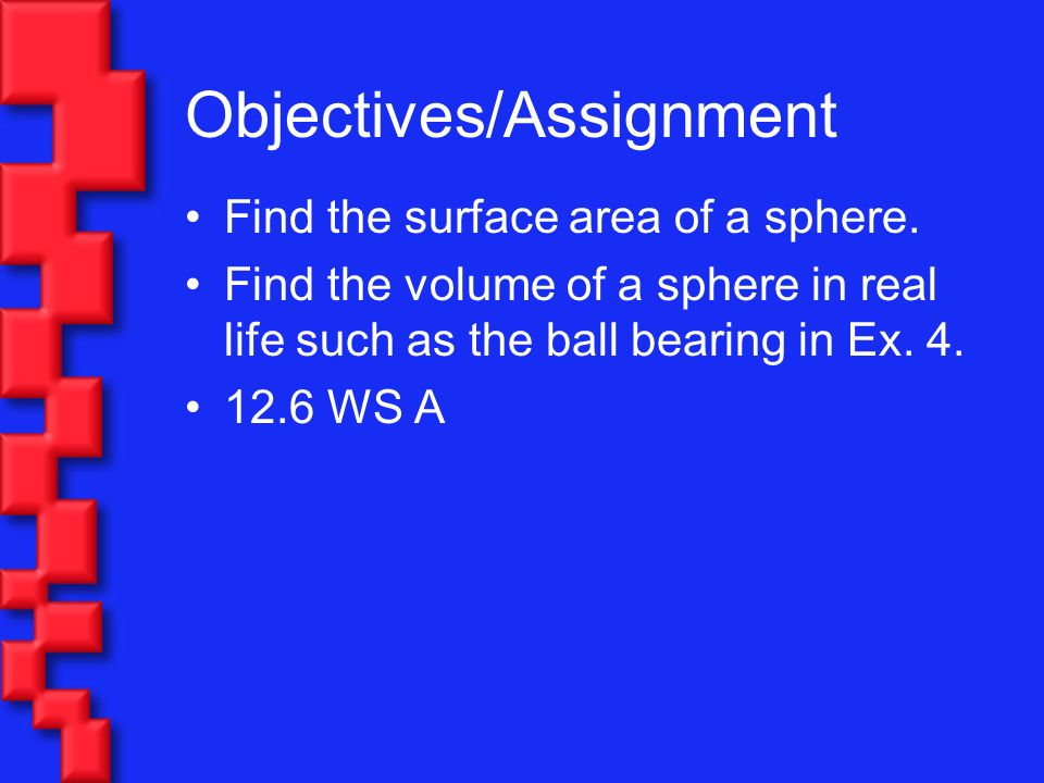 Objectives/Assignment Find the surface area of a sphere. Find the volume of a sphere in real life such as the ball bearing in Ex. 4. 12.6 WS A