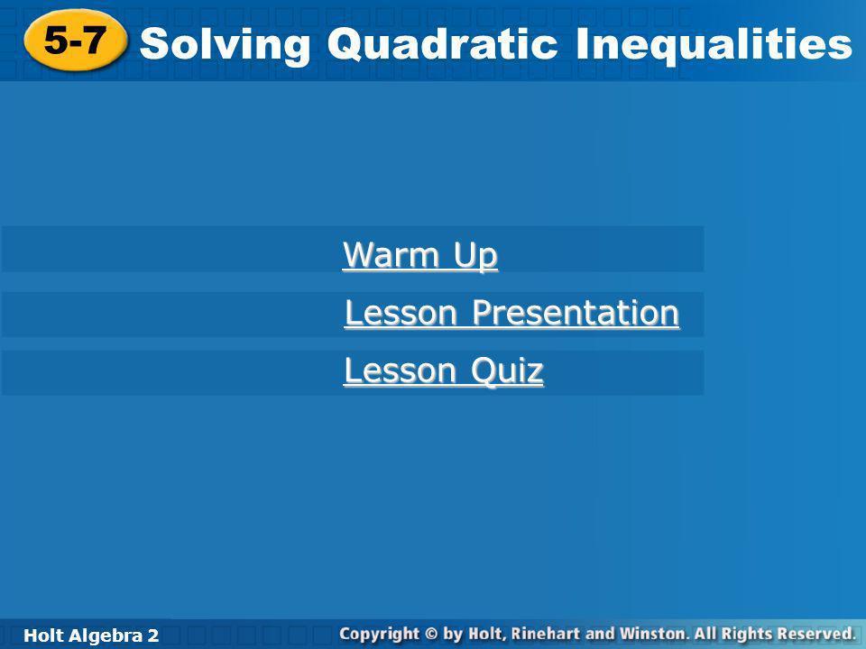 Holt Algebra 2 5-7 Solving Quadratic Inequalities 5-7 Solving Quadratic Inequalities Holt Algebra 2 Warm Up Warm Up Lesson Presentation Lesson Present