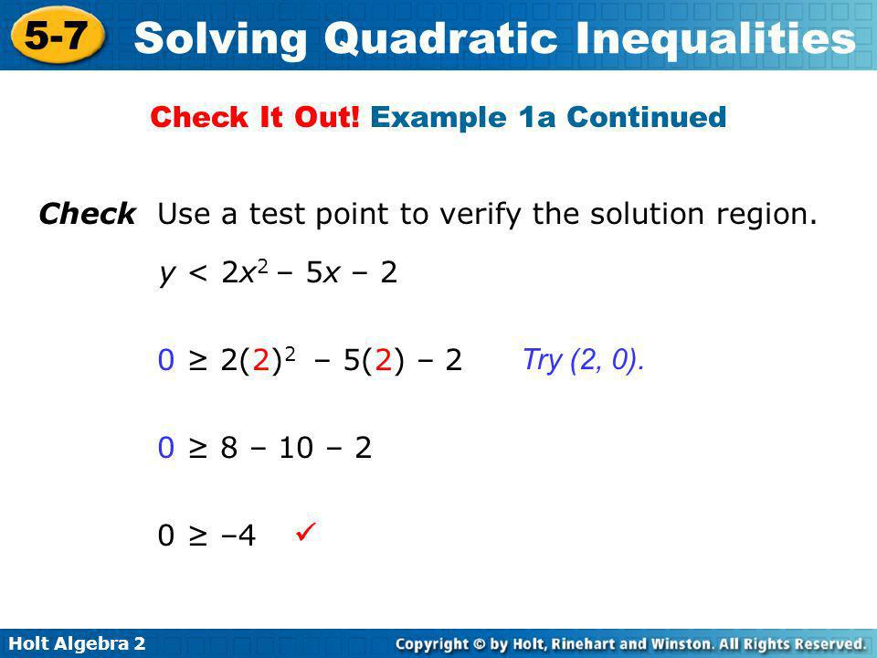 Holt Algebra 2 5-7 Solving Quadratic Inequalities Check Use a test point to verify the solution region. y < 2x 2 – 5x – 2 0 2(2) 2 – 5(2) – 2 0 8 – 10