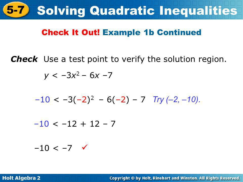 Holt Algebra 2 5-7 Solving Quadratic Inequalities Check Use a test point to verify the solution region. y < –3x 2 – 6x –7 –10 < –3(–2) 2 – 6(–2) – 7 –