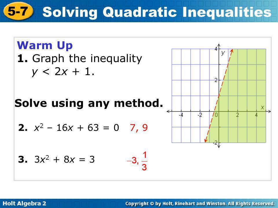 Holt Algebra 2 5-7 Solving Quadratic Inequalities Warm Up 1. Graph the inequality y < 2x + 1. Solve using any method. 2. x 2 – 16x + 63 = 0 3. 3x 2 +