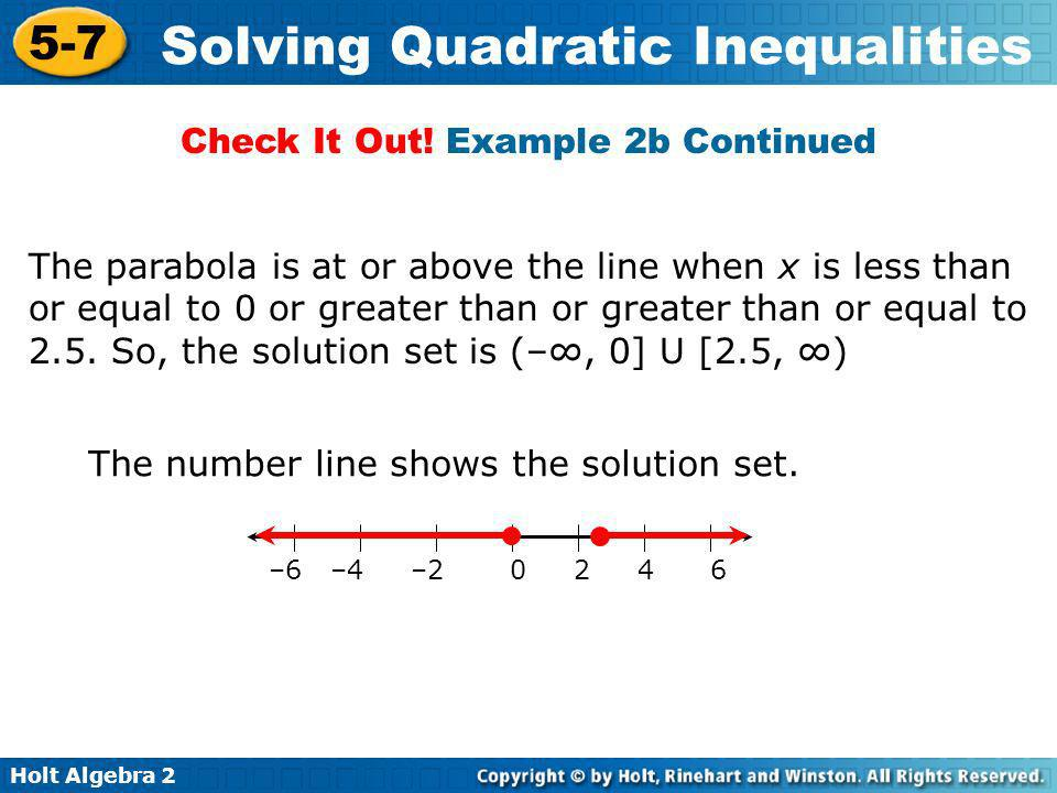 Holt Algebra 2 5-7 Solving Quadratic Inequalities The parabola is at or above the line when x is less than or equal to 0 or greater than or greater th