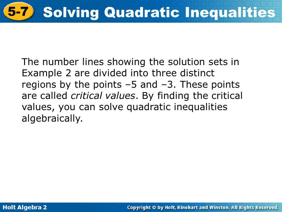 Holt Algebra 2 5-7 Solving Quadratic Inequalities The number lines showing the solution sets in Example 2 are divided into three distinct regions by t