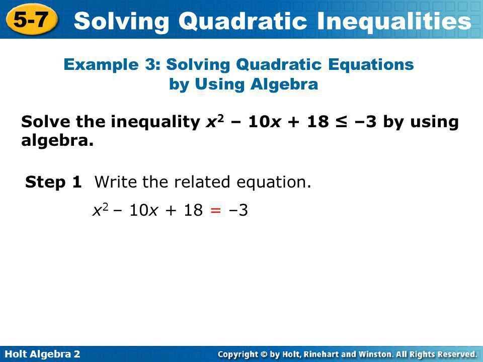Holt Algebra 2 5-7 Solving Quadratic Inequalities Solve the inequality x 2 – 10x + 18 –3 by using algebra. Example 3: Solving Quadratic Equations by U