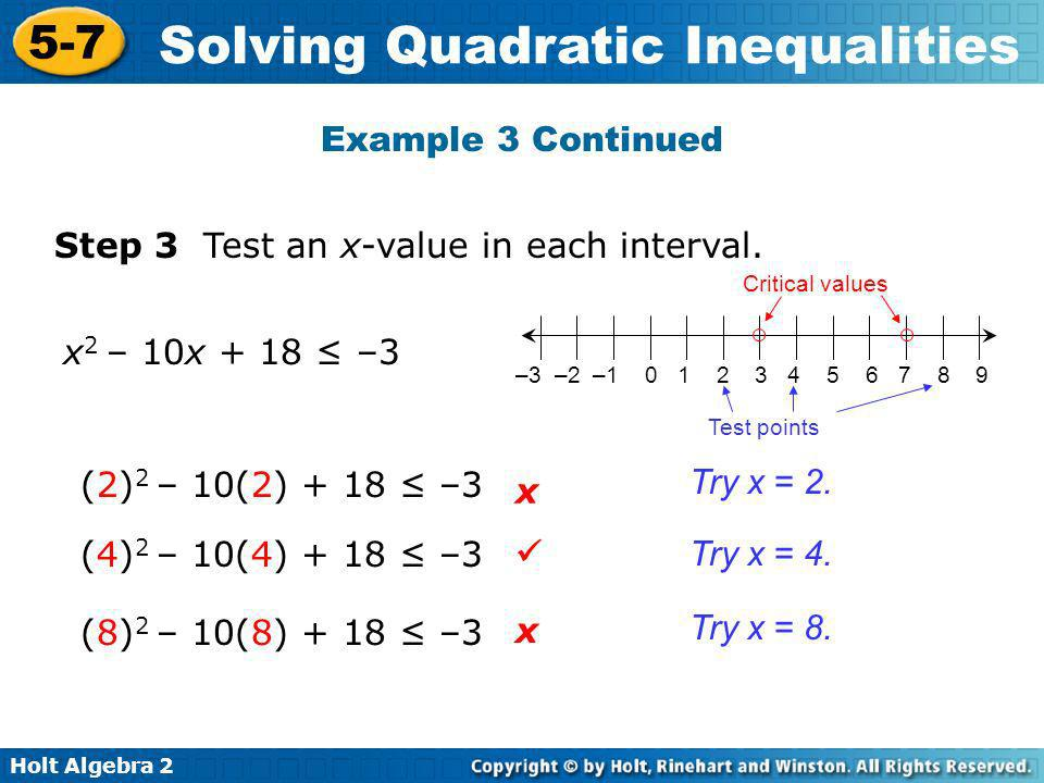 Holt Algebra 2 5-7 Solving Quadratic Inequalities Example 3 Continued Step 3 Test an x-value in each interval. (2) 2 – 10(2) + 18 –3 x 2 – 10x + 18 –3