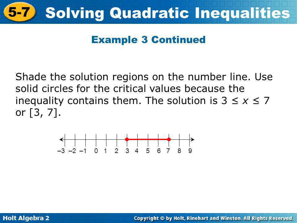 Holt Algebra 2 5-7 Solving Quadratic Inequalities Shade the solution regions on the number line. Use solid circles for the critical values because the