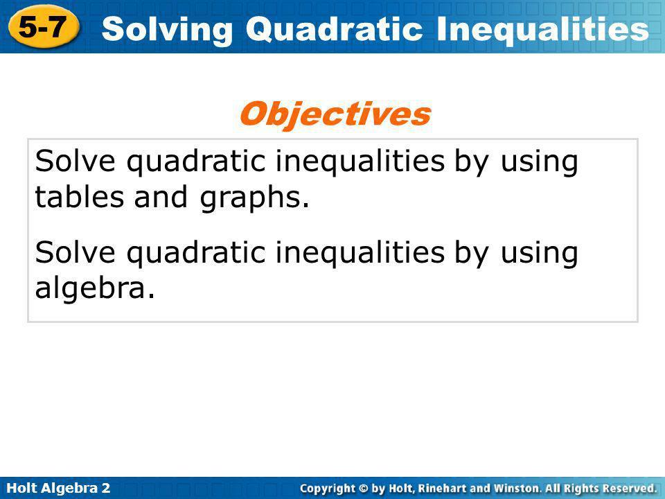 Holt Algebra 2 5-7 Solving Quadratic Inequalities Solve quadratic inequalities by using tables and graphs. Solve quadratic inequalities by using algeb