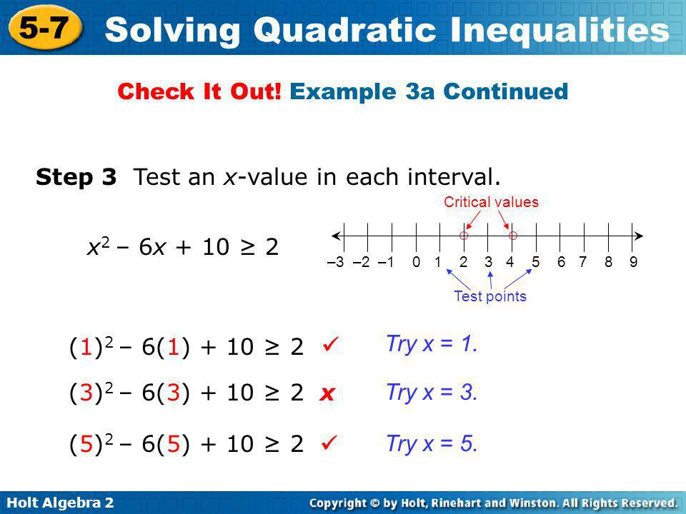 Holt Algebra 2 5-7 Solving Quadratic Inequalities Step 3 Test an x-value in each interval. (1) 2 – 6(1) + 10 2 x 2 – 6x + 10 2 (3) 2 – 6(3) + 10 2 (5)