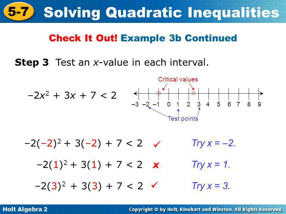 Holt Algebra 2 5-7 Solving Quadratic Inequalities Step 3 Test an x-value in each interval. –2(–2) 2 + 3(–2) + 7 < 2 –2(1) 2 + 3(1) + 7 < 2 –2(3) 2 + 3