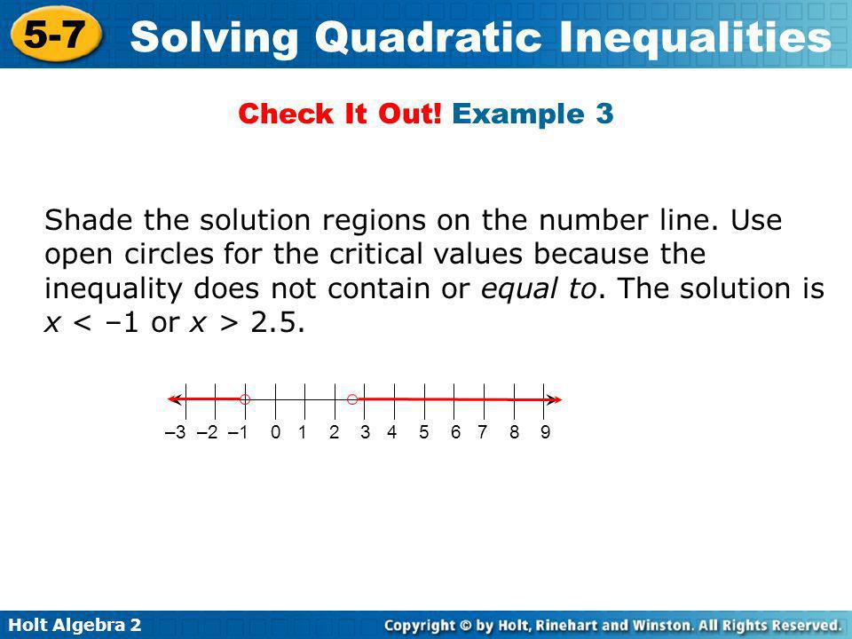 Holt Algebra 2 5-7 Solving Quadratic Inequalities Shade the solution regions on the number line. Use open circles for the critical values because the