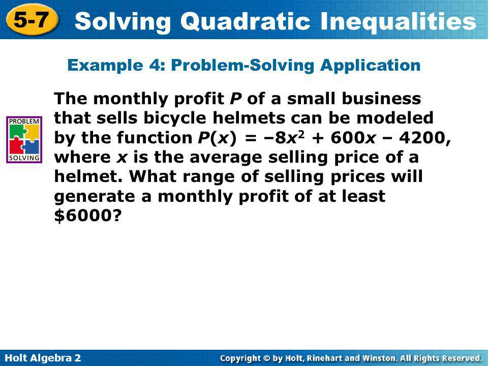 Holt Algebra 2 5-7 Solving Quadratic Inequalities Example 4: Problem-Solving Application The monthly profit P of a small business that sells bicycle h