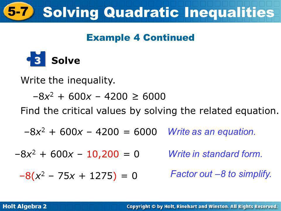 Holt Algebra 2 5-7 Solving Quadratic Inequalities Solve 3 Write the inequality. –8x 2 + 600x – 4200 6000 –8x 2 + 600x – 4200 = 6000 Find the critical