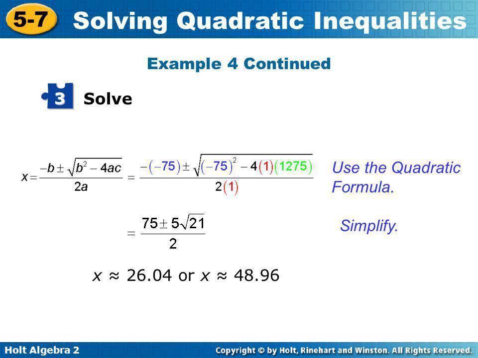 Holt Algebra 2 5-7 Solving Quadratic Inequalities Solve 3 Use the Quadratic Formula. Simplify. x 26.04 or x 48.96 Example 4 Continued