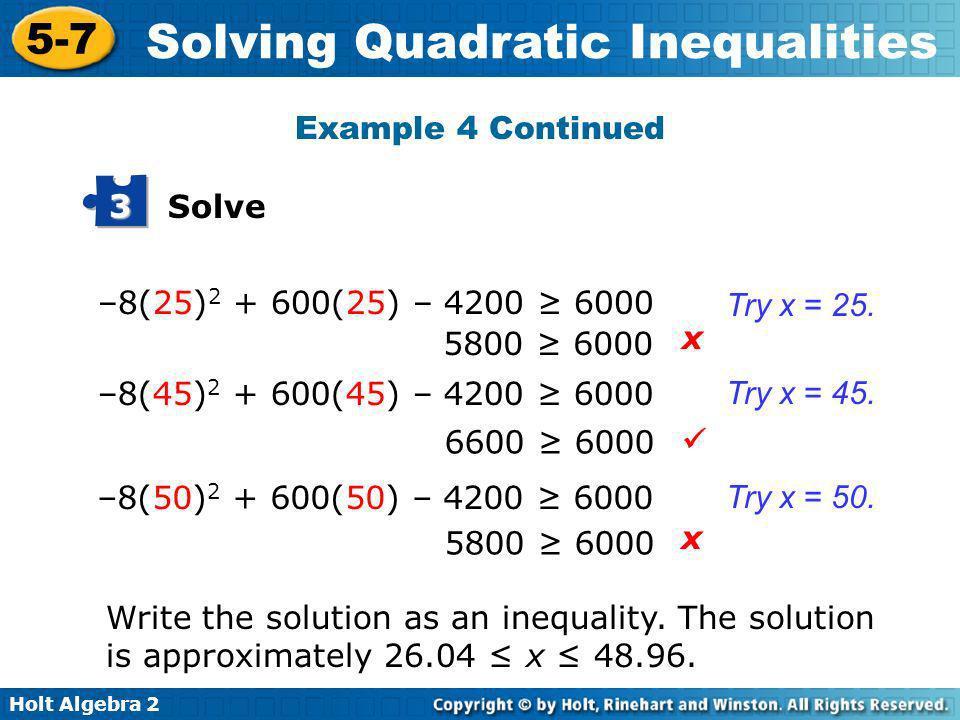 Holt Algebra 2 5-7 Solving Quadratic Inequalities Solve 3 –8(25) 2 + 600(25) – 4200 6000 –8(45) 2 + 600(45) – 4200 6000 –8(50) 2 + 600(50) – 4200 6000