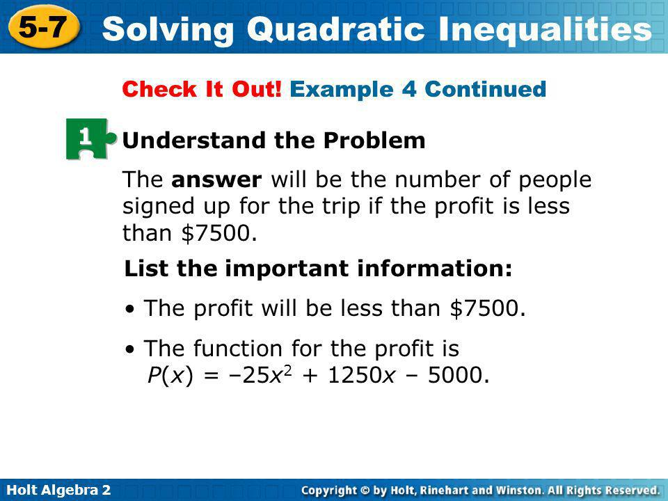 Holt Algebra 2 5-7 Solving Quadratic Inequalities 1 Understand the Problem The answer will be the number of people signed up for the trip if the profi