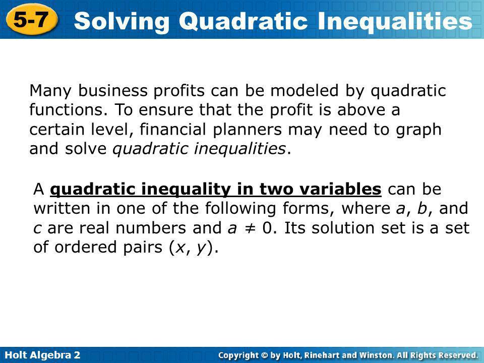 Holt Algebra 2 5-7 Solving Quadratic Inequalities Solve the inequality x 2 – 10x + 18 –3 by using algebra.