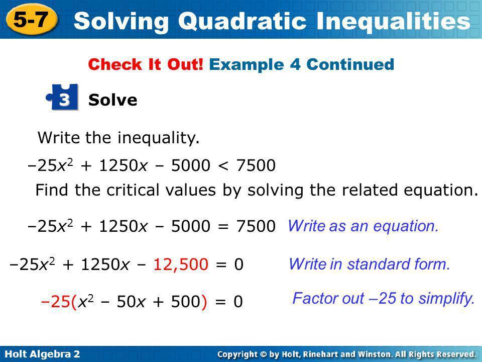 Holt Algebra 2 5-7 Solving Quadratic Inequalities Solve 3 Write the inequality. –25x 2 + 1250x – 5000 < 7500 –25x 2 + 1250x – 5000 = 7500 Find the cri