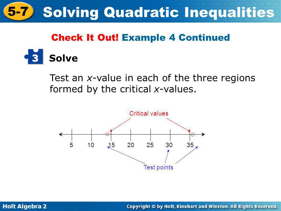 Holt Algebra 2 5-7 Solving Quadratic Inequalities Test an x-value in each of the three regions formed by the critical x-values. 5 10 15 20 25 30 35 Cr
