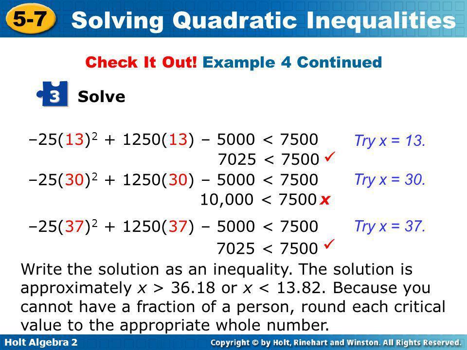 Holt Algebra 2 5-7 Solving Quadratic Inequalities –25(13) 2 + 1250(13) – 5000 < 7500 7025 < 7500 Try x = 13. Try x = 30. Try x = 37. 10,000 < 7500 702