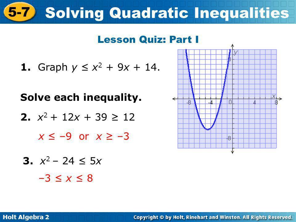 Holt Algebra 2 5-7 Solving Quadratic Inequalities Lesson Quiz: Part I 1. Graph y x 2 + 9x + 14. Solve each inequality. 2. x 2 + 12x + 39 12 3. x 2 – 2