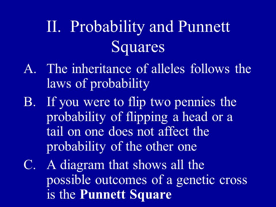 II. Probability and Punnett Squares A.The inheritance of alleles follows the laws of probability B.If you were to flip two pennies the probability of