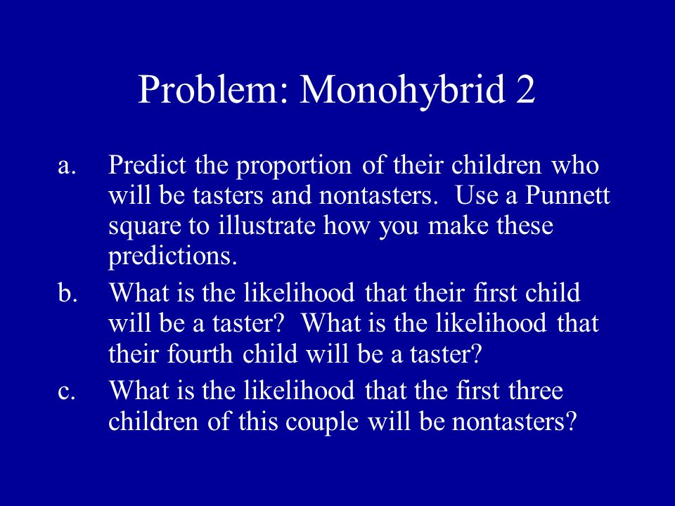 Problem: Monohybrid 2 a.Predict the proportion of their children who will be tasters and nontasters. Use a Punnett square to illustrate how you make t