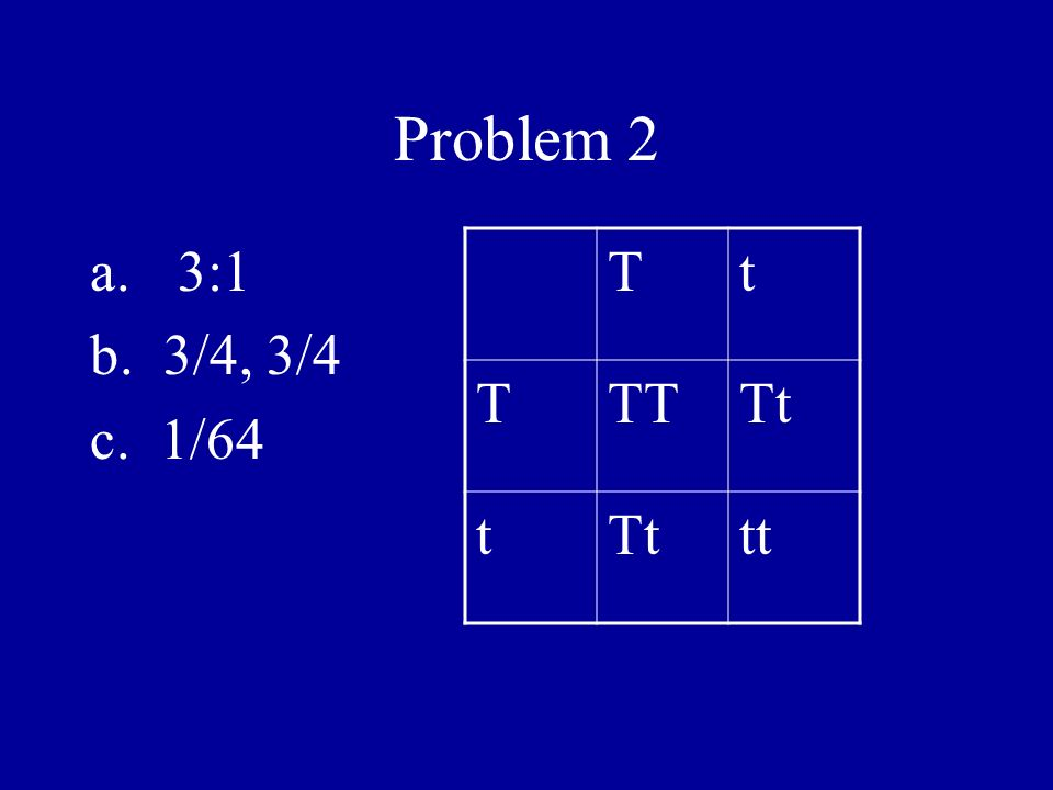 Problem 2 a.3:1 b. 3/4, 3/4 c. 1/64 Tt TTTTt t tt