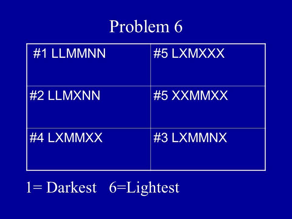 Problem 6 1= Darkest 6=Lightest #1 LLMMNN#5 LXMXXX #2 LLMXNN#5 XXMMXX #4 LXMMXX#3 LXMMNX