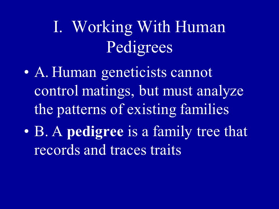 I. Working With Human Pedigrees A.Human geneticists cannot control matings, but must analyze the patterns of existing families B.A pedigree is a famil