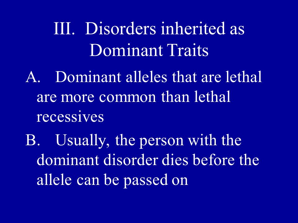 III. Disorders inherited as Dominant Traits A.Dominant alleles that are lethal are more common than lethal recessives B.Usually, the person with the d