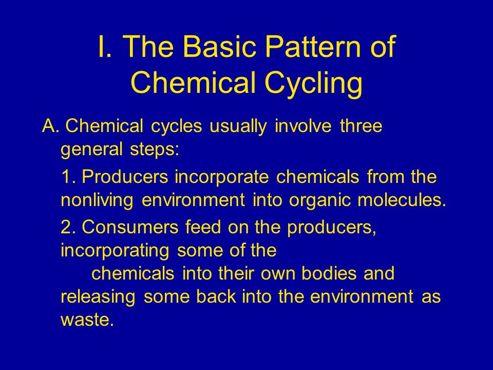 I. The Basic Pattern of Chemical Cycling A. Chemical cycles usually involve three general steps: 1. Producers incorporate chemicals from the nonliving