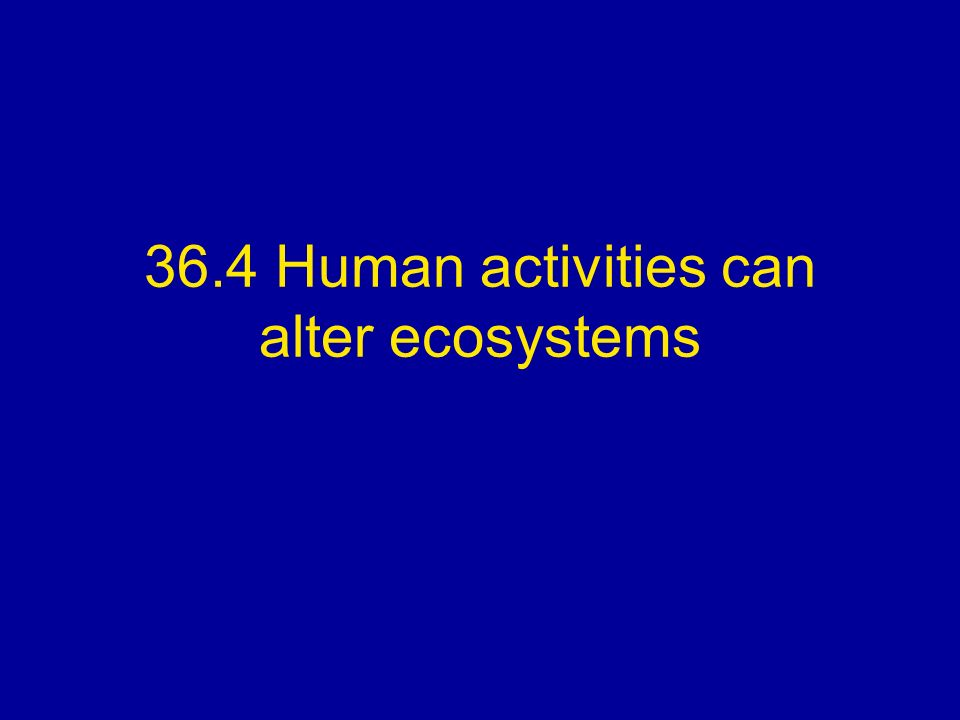 36.4 Human activities can alter ecosystems