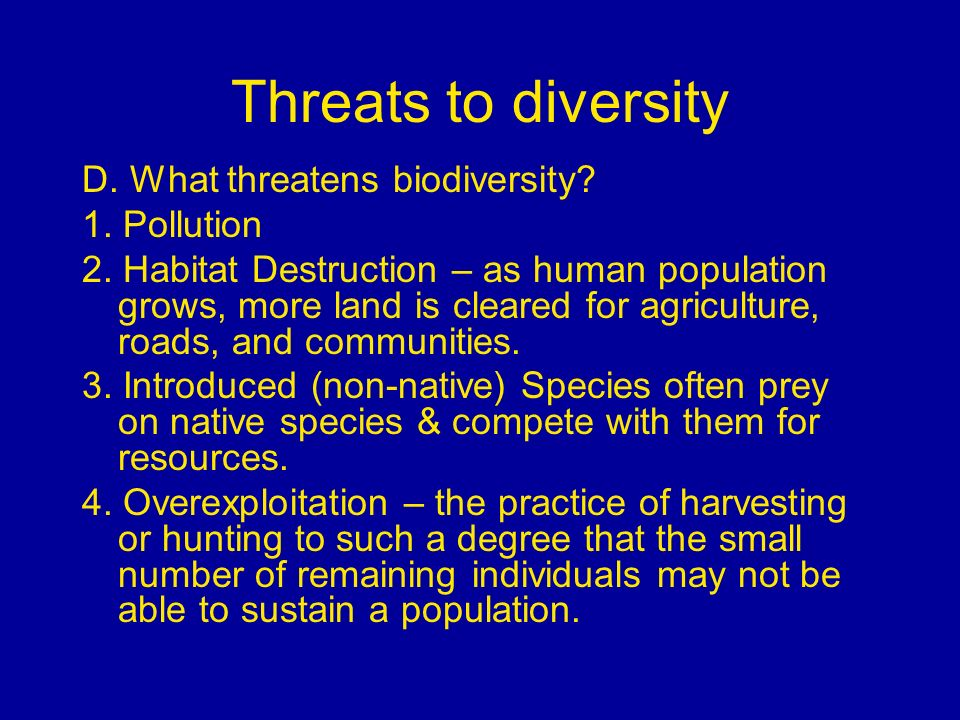 Threats to diversity D. What threatens biodiversity? 1. Pollution 2. Habitat Destruction – as human population grows, more land is cleared for agricul