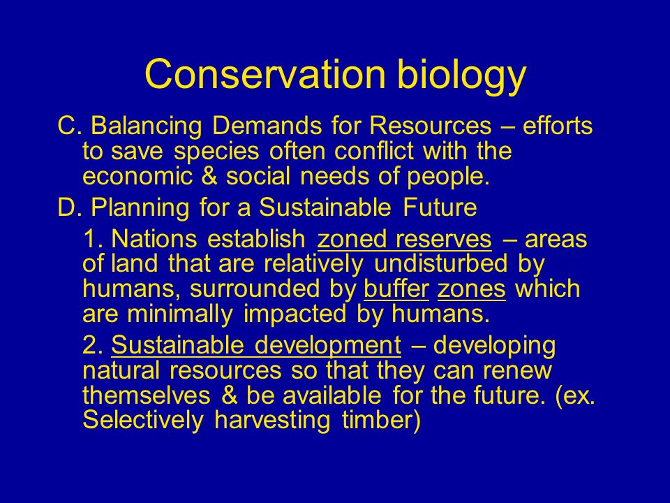 Conservation biology C. Balancing Demands for Resources – efforts to save species often conflict with the economic & social needs of people. D. Planni