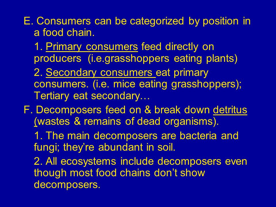 E. Consumers can be categorized by position in a food chain. 1. Primary consumers feed directly on producers (i.e.grasshoppers eating plants) 2. Secon