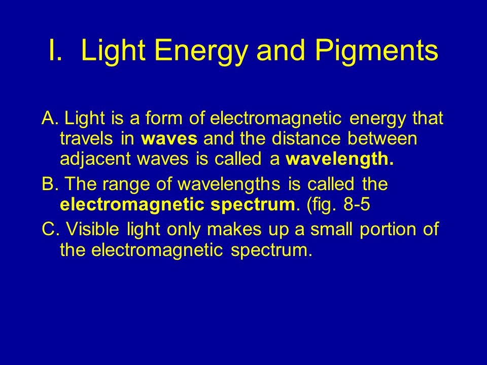 I. Light Energy and Pigments A. Light is a form of electromagnetic energy that travels in waves and the distance between adjacent waves is called a wa