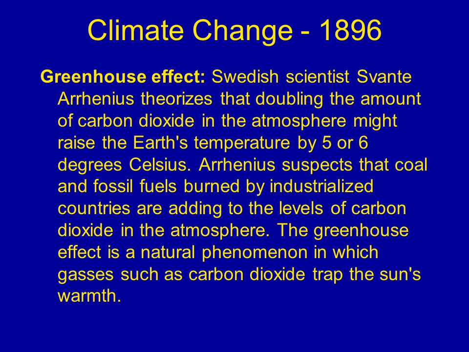 Climate Change - 1896 Greenhouse effect: Swedish scientist Svante Arrhenius theorizes that doubling the amount of carbon dioxide in the atmosphere mig