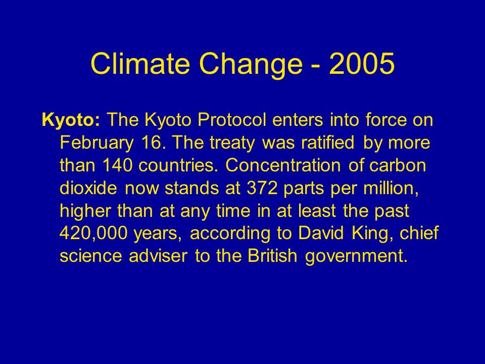 Climate Change - 2005 Kyoto: The Kyoto Protocol enters into force on February 16. The treaty was ratified by more than 140 countries. Concentration of