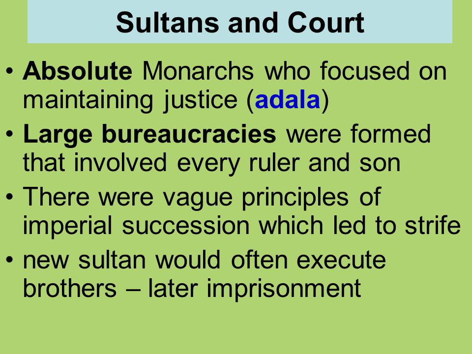 Sultans and Court Absolute Monarchs who focused on maintaining justice (adala) Large bureaucracies were formed that involved every ruler and son There were vague principles of imperial succession which led to strife new sultan would often execute brothers – later imprisonment