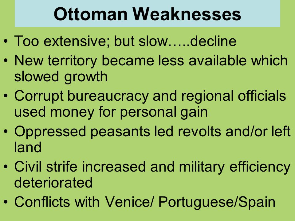Ottoman Weaknesses Too extensive; but slow…..decline New territory became less available which slowed growth Corrupt bureaucracy and regional officials used money for personal gain Oppressed peasants led revolts and/or left land Civil strife increased and military efficiency deteriorated Conflicts with Venice/ Portuguese/Spain