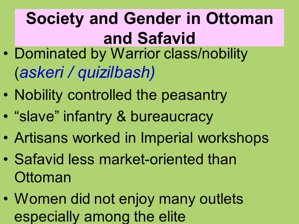 Society and Gender in Ottoman and Safavid Dominated by Warrior class/nobility ( askeri / quizilbash) Nobility controlled the peasantry slave infantry