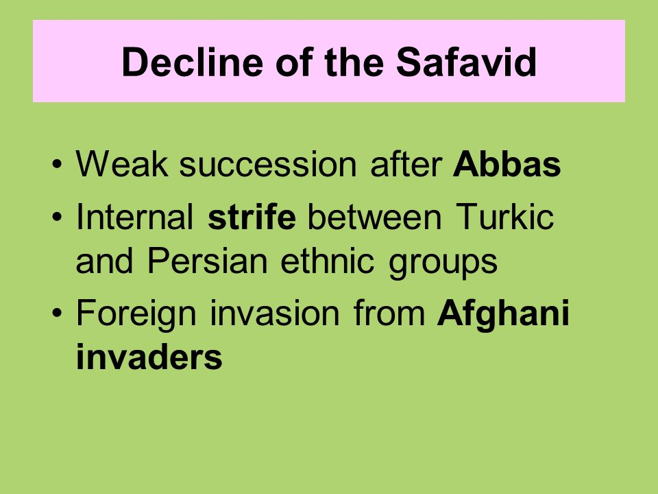 Decline of the Safavid Weak succession after Abbas Internal strife between Turkic and Persian ethnic groups Foreign invasion from Afghani invaders