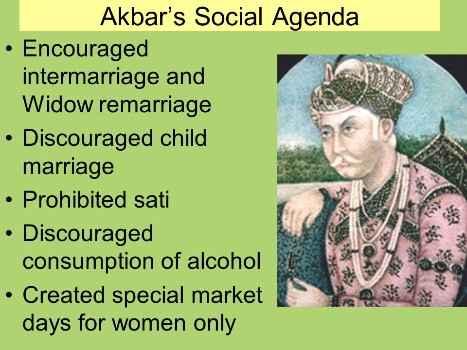 Akbars Social Agenda Encouraged intermarriage and Widow remarriage Discouraged child marriage Prohibited sati Discouraged consumption of alcohol Created special market days for women only