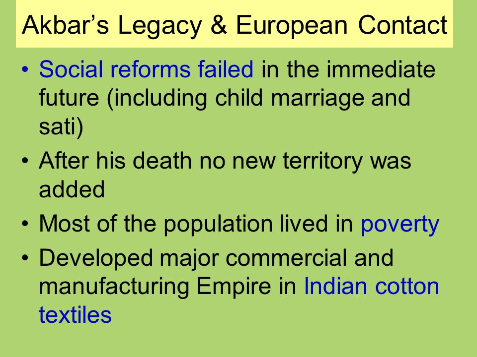 Akbars Legacy & European Contact Social reforms failed in the immediate future (including child marriage and sati) After his death no new territory was added Most of the population lived in poverty Developed major commercial and manufacturing Empire in Indian cotton textiles