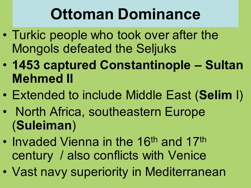 Ottoman Dominance Turkic people who took over after the Mongols defeated the Seljuks 1453 captured Constantinople – Sultan Mehmed II Extended to include Middle East (Selim I) North Africa, southeastern Europe (Suleiman) Invaded Vienna in the 16 th and 17 th century / also conflicts with Venice Vast navy superiority in Mediterranean
