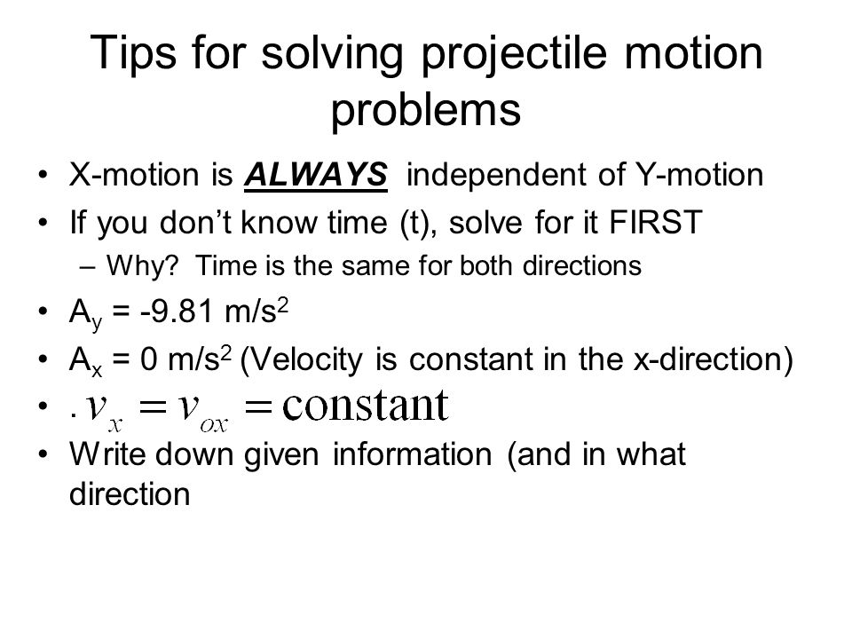 X-motion is ALWAYS independent of Y-motion If you dont know time (t), solve for it FIRST –Why.