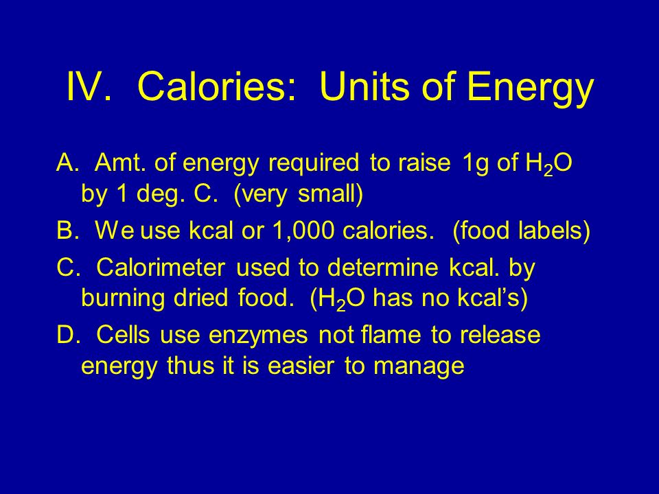 IV.Calories: Units of Energy A. Amt. of energy required to raise 1g of H 2 O by 1 deg.